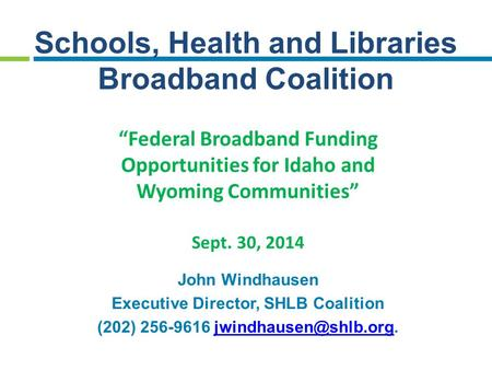 "Schools, Health and Libraries Broadband Coalition ""Federal Broadband Funding Opportunities for Idaho and Wyoming Communities"" Sept. 30, 2014 John Windhausen."