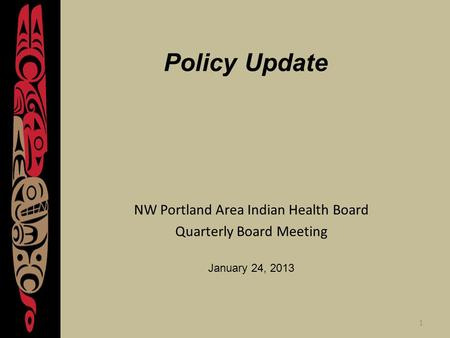 1 Policy Update NW Portland Area Indian Health Board Quarterly Board Meeting January 24, 2013.