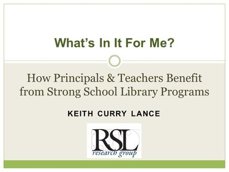 KEITH CURRY LANCE What's In It For Me? How Principals & Teachers Benefit from Strong School Library Programs.
