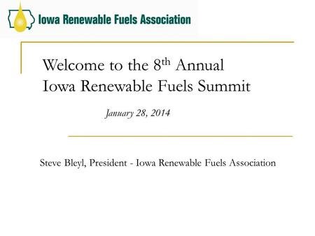 Welcome to the 8 th Annual Iowa Renewable Fuels Summit January 28, 2014 Steve Bleyl, President - Iowa Renewable Fuels Association.