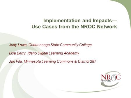Implementation and Impacts— Use Cases from the NROC Network Judy Lowe, Chattanooga State Community College Lisa Berry, Idaho Digital Learning Academy Jon.
