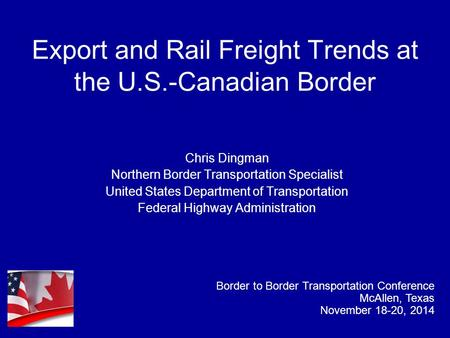 Export and Rail Freight Trends at the U.S.-Canadian Border Chris Dingman Northern Border Transportation Specialist United States Department of Transportation.