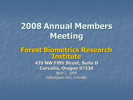 2008 Annual Members Meeting Forest Biometrics Research Institute 435 NW Fifth Street, Suite D Corvallis, Oregon 97330 April 7, 2008 Salbasgeon Inn, Corvallis.