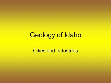 Geology of Idaho Cities and Industries. Idaho – vast forests, rolling plains, soaring peaks, and surging rivers.