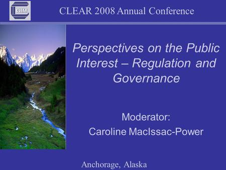 CLEAR 2008 Annual Conference Anchorage, Alaska Perspectives on the Public Interest – Regulation and Governance Moderator: Caroline MacIssac-Power.