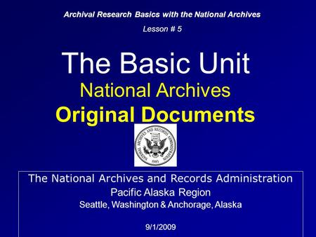 The Basic Unit National Archives Original Documents Archival Research Basics with the National Archives Lesson # 5 The National Archives and Records Administration.