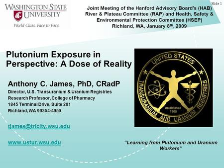 Slide 1 Plutonium Exposure in Perspective: A Dose of Reality Anthony C. James, PhD, CRadP Director, U.S. Transuranium & Uranium Registries Research Professor,