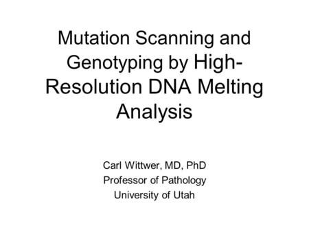 Mutation Scanning and Genotyping by High- Resolution DNA Melting Analysis Carl Wittwer, MD, PhD Professor of Pathology University of Utah.
