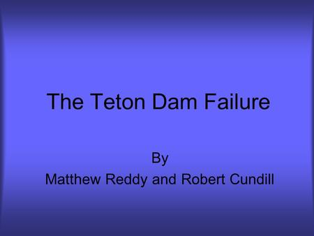 The Teton Dam Failure By Matthew Reddy and Robert Cundill.