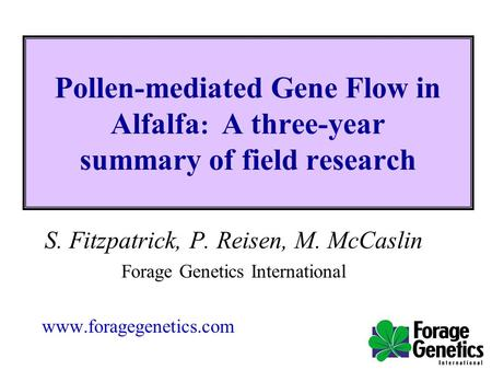 Pollen-mediated Gene Flow in Alfalfa : A three-year summary of field research S. Fitzpatrick, P. Reisen, M. McCaslin Forage Genetics International www.foragegenetics.com.