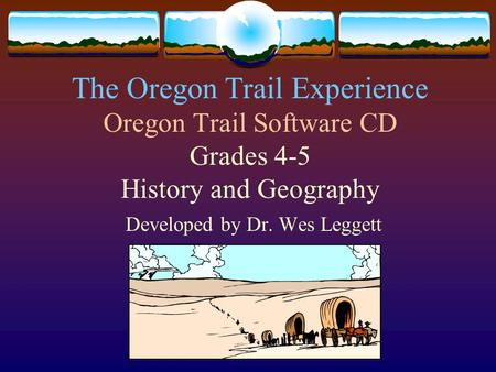 The Oregon Trail Experience Oregon Trail Software CD Grades 4-5 History and Geography Developed by Dr. Wes Leggett.