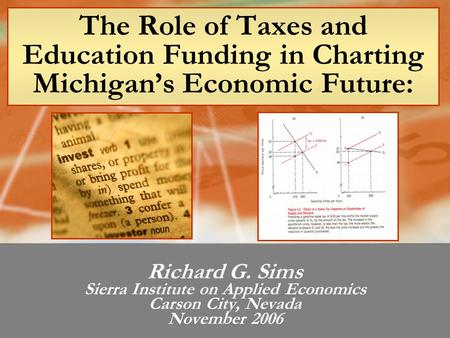 The Role of Taxes and Education Funding in Charting Michigan's Economic Future: Richard G. Sims Sierra Institute on Applied Economics Carson City, Nevada.