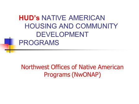 HUD's NATIVE AMERICAN HOUSING AND COMMUNITY DEVELOPMENT PROGRAMS Northwest Offices of Native American Programs (NwONAP)