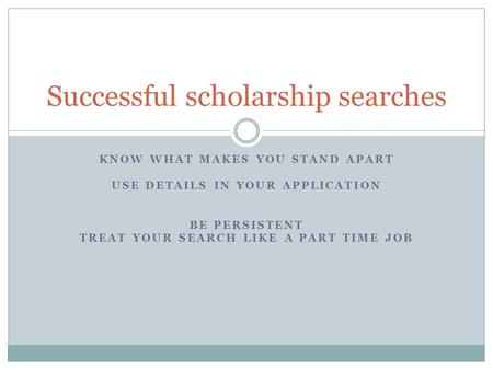KNOW WHAT MAKES YOU STAND APART USE DETAILS IN YOUR APPLICATION BE PERSISTENT TREAT YOUR SEARCH LIKE A PART TIME JOB Successful scholarship searches.