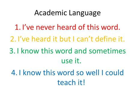 Academic Language 1.I've never heard of this word. 2.I've heard it but I can't define it. 3.I know this word and sometimes use it. 4.I know this word so.