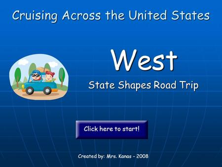 Cruising Across the United States West State Shapes Road Trip Created by: Mrs. Kanas - 2008 Click here to start!