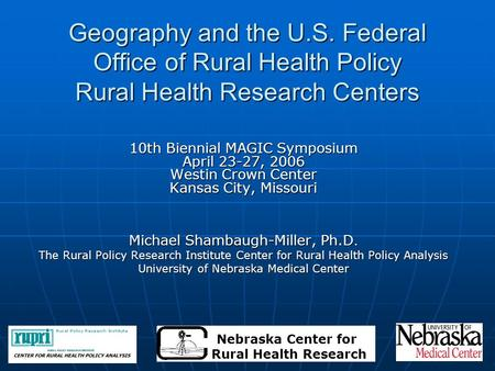 Geography and the U.S. Federal Office of Rural Health Policy Rural Health Research Centers 10th Biennial MAGIC Symposium April 23-27, 2006 Westin Crown.