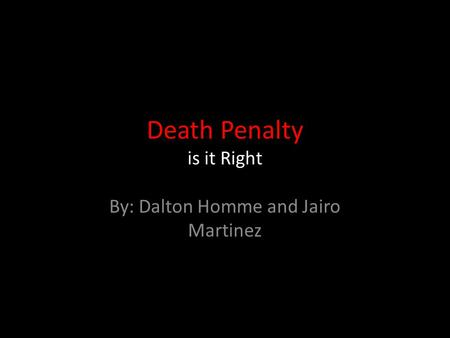 Death Penalty is it Right By: Dalton Homme and Jairo Martinez.