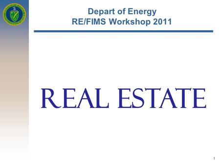 1 Depart of Energy RE/FIMS Workshop 2011 REAL ESTATE.
