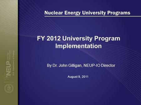 Nuclear Energy University Programs FY 2012 University Program Implementation August 9, 2011 By Dr. John Gilligan, NEUP-IO Director.