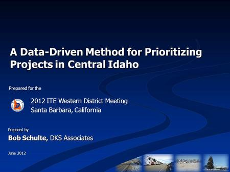 A Data-Driven Method for Prioritizing Projects in Central Idaho Prepared for the 2012 ITE Western District Meeting Santa Barbara, California Prepared by.