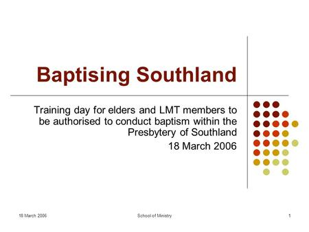 18 March 2006School of Ministry1 Baptising Southland Training day for elders and LMT members to be authorised to conduct baptism within the Presbytery.