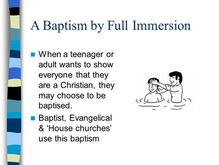 A Baptism by Full Immersion When a teenager or adult wants to show everyone that they are a Christian, they may choose to be baptised. Baptist, Evangelical.