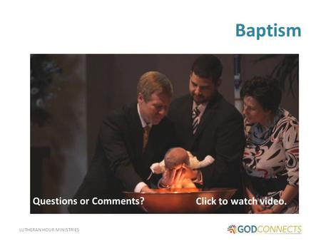 LUTHERAN HOUR MINISTRIES Baptism Click to watch video. Questions or Comments?