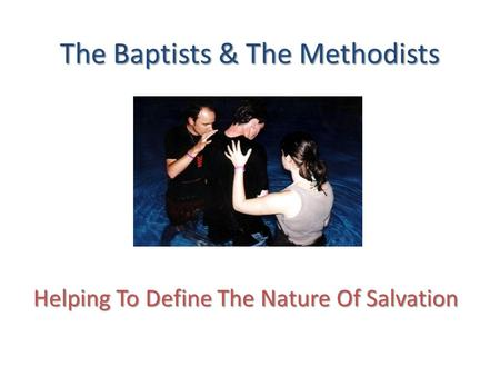 The Baptists & The Methodists Helping To Define The Nature Of Salvation.