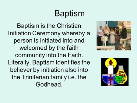 Baptism Baptism is the Christian Initiation Ceremony whereby a person is initiated into and welcomed by the faith community into the Faith. Literally,