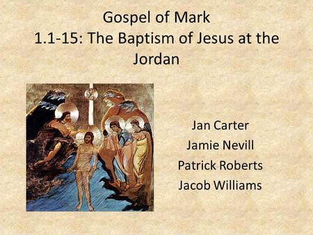 Gospel of Mark 1.1-15: The Baptism of Jesus at the Jordan Jan Carter Jamie Nevill Patrick Roberts Jacob Williams.
