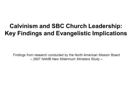 Calvinism and SBC Church Leadership: Key Findings and Evangelistic Implications Findings from research conducted by the North American Mission Board –