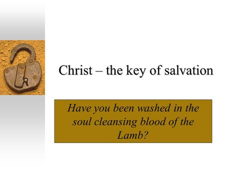 Christ – the key of salvation Have you been washed in the soul cleansing blood of the Lamb?