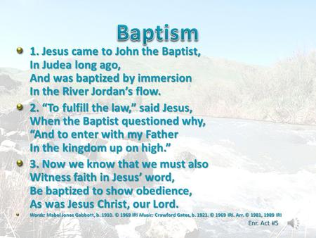 "Baptism 1. Jesus came to John the Baptist, In Judea long ago, And was baptized by immersion In the River Jordan's flow. 2. ""To fulfill the law,"" said Jesus,"