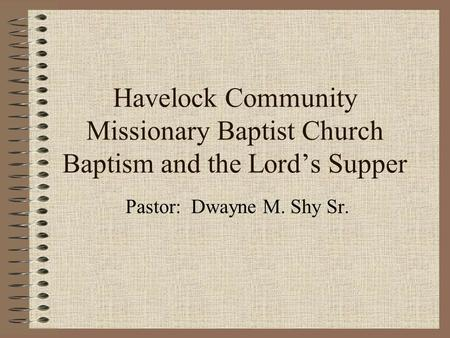 Havelock Community Missionary Baptist Church Baptism and the Lord's Supper Pastor: Dwayne M. Shy Sr.
