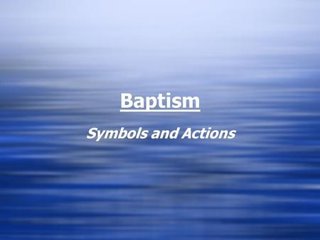 Baptism Symbols and Actions. Actions & Words In all sacraments the Church is the primary symbol - the Christian community takes the initiative in inviting.