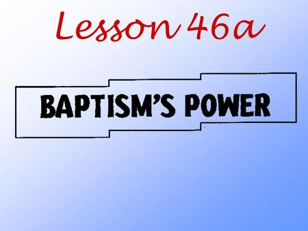 Lesson 46a. How can Baptism offer and give such great blessings?