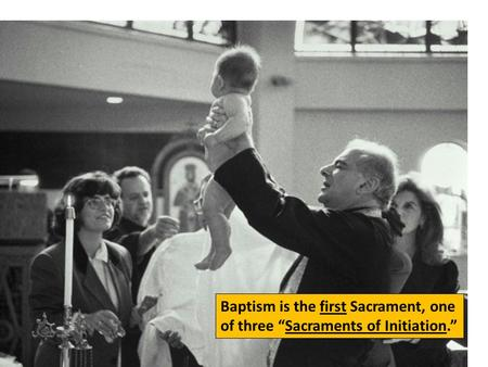 "Baptism is the first Sacrament, one of three ""Sacraments of Initiation."""