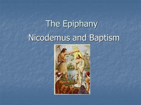The Epiphany Nicodemus and Baptism. The Seven Sacraments 1. Baptism 2. Confirmation (Holy Oil) 3. Confession 4. The Eucharist (Liturgy) 5. Anointing of.