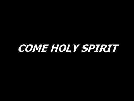 COME HOLY SPIRIT. Come, Holy Spirit, send down Your Fire. Come fill Your people, renew and inspire.