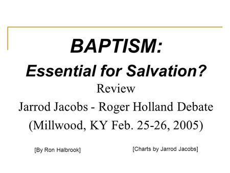 BAPTISM: Essential for Salvation? Review Jarrod Jacobs - Roger Holland Debate (Millwood, KY Feb. 25-26, 2005) [By Ron Halbrook] [Charts by Jarrod Jacobs]