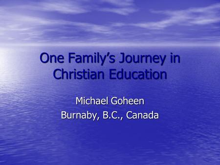 One Family's Journey in Christian Education Michael Goheen Burnaby, B.C., Canada.