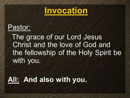 Pastor: The grace of our Lord Jesus Christ and the love of God and the fellowship of the Holy Spirit be with you. All: And also with you. Invocation.