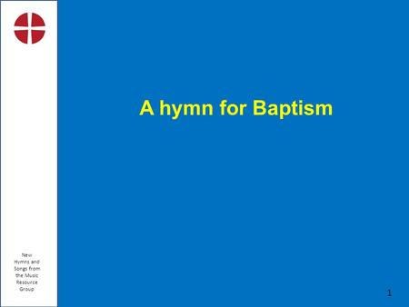 New Hymns and Songs from the Music Resource Group 1 A hymn for Baptism.