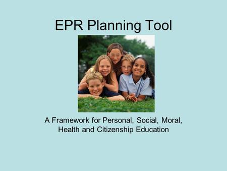 EPR Planning Tool A Framework for Personal, Social, Moral, Health and Citizenship Education.