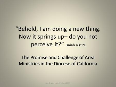 """Behold, I am doing a new thing. Now it springs up– do you not perceive it?"" Isaiah 43:19 Sue Singer, copyright June 2009."