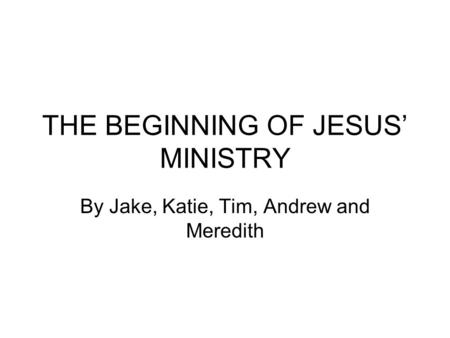 THE BEGINNING OF JESUS' MINISTRY By Jake, Katie, Tim, Andrew and Meredith.