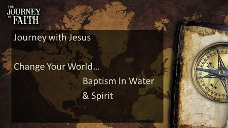 Journey with Jesus Change Your World… Baptism In Water & Spirit.
