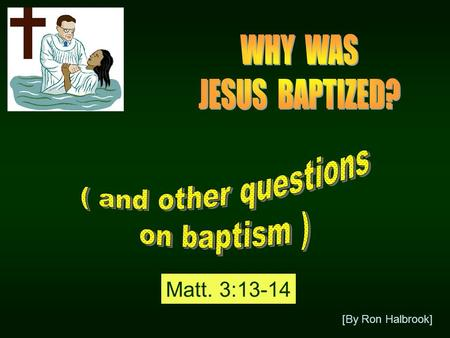 [By Ron Halbrook] Matt. 3:13-14. 13 Then cometh Jesus from Galilee to Jordan unto John, to be baptized of him. 14 But John forbad him, saying, I have.