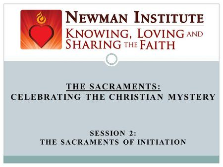 THE SACRAMENTS: CELEBRATING THE CHRISTIAN MYSTERY SESSION 2: THE SACRAMENTS OF INITIATION Welcome!